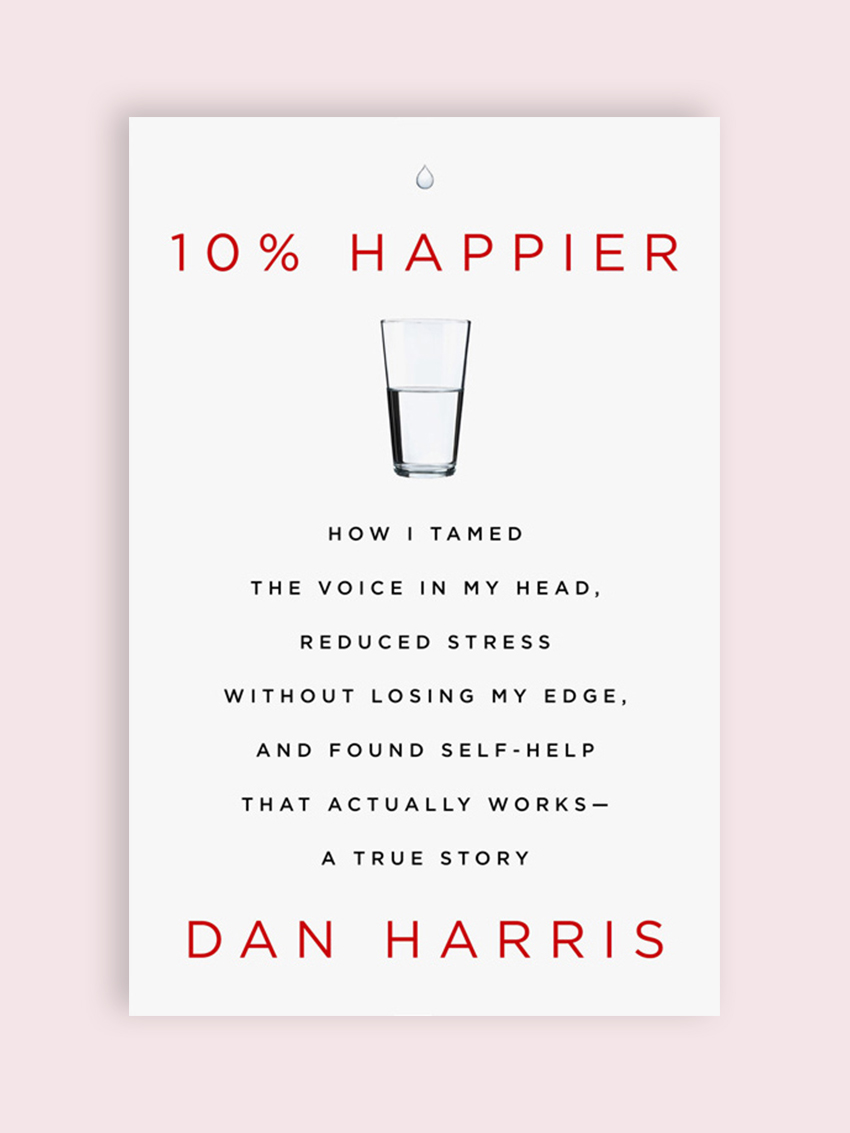 10% Happier: How I Tamed The Voice in My Head, Reduced Stress Without Losing My Edge, and Found Self-Help That Actually Works, by Dan Harris This is the book that made me start meditating every morning. It takes everything you thought about meditation (that it's just for monks, or requires a lot of time) and turns it on its head, reinforcing the message that meditation is really just a means to a more intentional life.