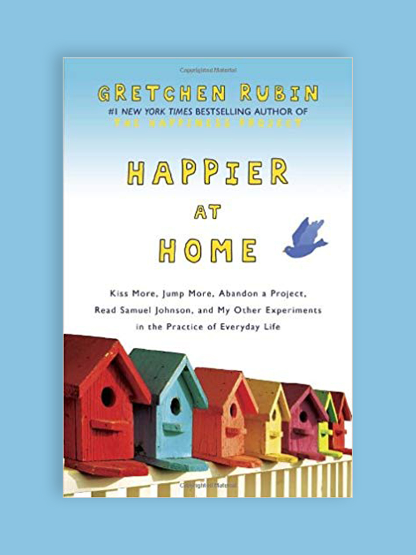 Happier at Home: Kiss More, Jump More, Abandon Self -Control, and my Other Experiments at Everyday Life, by Gretchen Rubin This is a continuation of The Happiness Project (slide 2), but I gleaned so many new insights from Rubin's personal experiment to transform her home into the happiest place possible, from her surroundings to her marriage to how she spent her time outside of working hours.