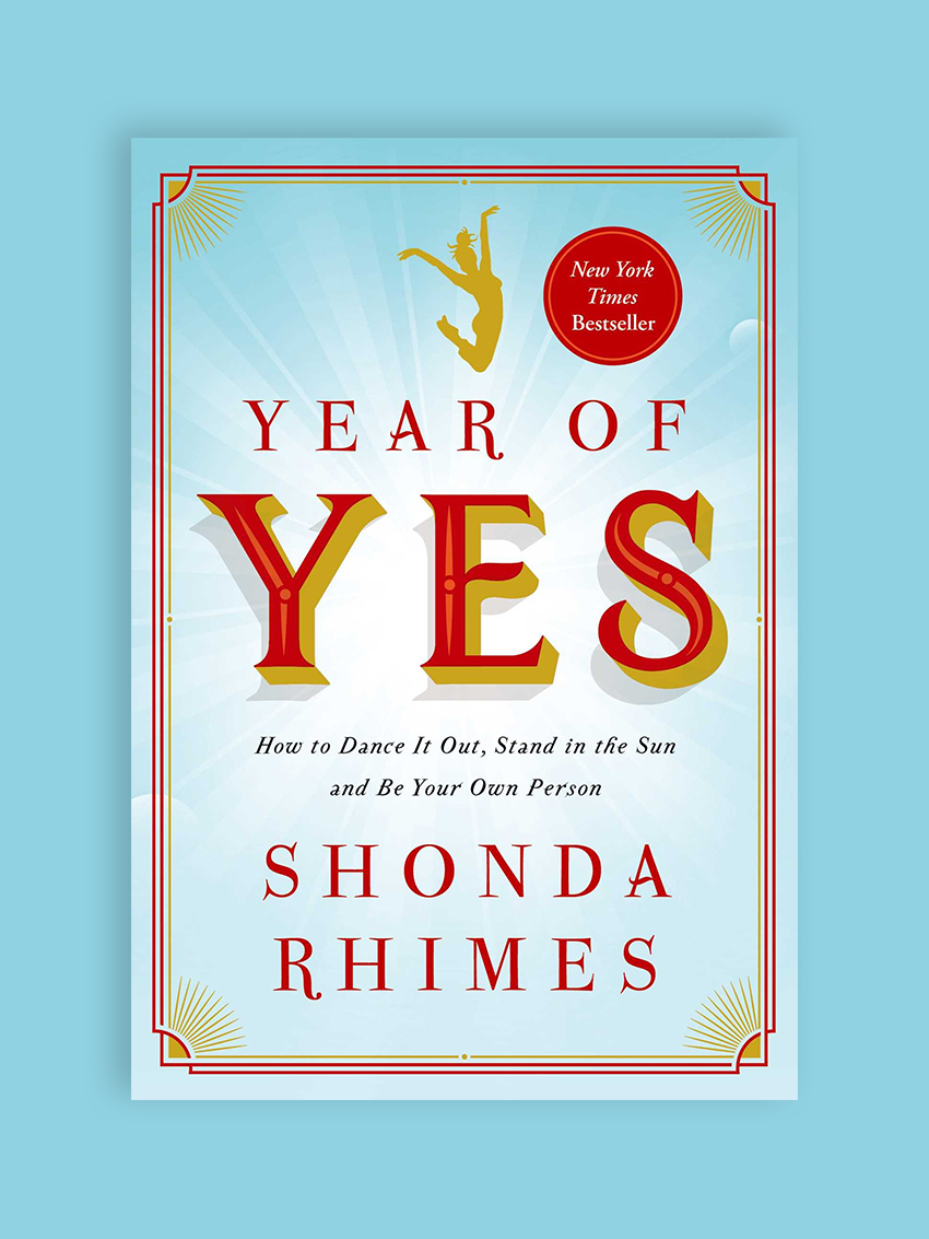 Year of Yes: How to Dance It Out, Stand In the Sun, and Be Your Own Person, by Shonda Rhimes The creator of Grey's Anatomy and Scandal chronicles her own journey to conquering her fears and living a bolder, more inspired life where she learned what it means to truly love oneself. If your fears often get in the way of the kind of person you aspire to be, this book's for you.
