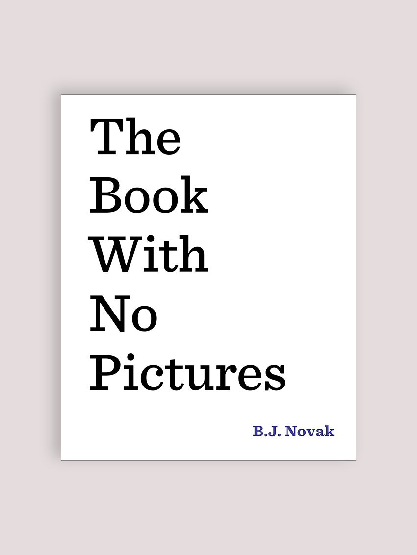 The Book With No Pictures, by B.J. Novak Okay, this one may not be as deep as the others on the list, but if you find yourself in need of a good laugh... Read this book to a kid under the age of 10, and I dare you not to giggle uncontrollably.